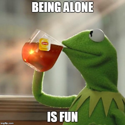 But Thats None Of My Business Meme | BEING ALONE IS FUN | image tagged in memes,but thats none of my business,kermit the frog | made w/ Imgflip meme maker