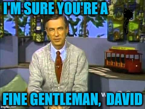 Mr Rogers | I'M SURE YOU'RE A FINE GENTLEMAN,  DAVID | image tagged in mr rogers | made w/ Imgflip meme maker