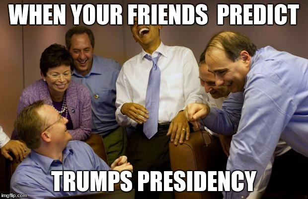 And then I said Obama |  WHEN YOUR FRIENDS  PREDICT; TRUMPS PRESIDENCY | image tagged in memes,and then i said obama | made w/ Imgflip meme maker