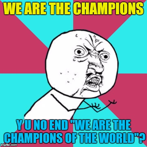 "Is it just me? | WE ARE THE CHAMPIONS Y U NO END ""WE ARE THE CHAMPIONS OF THE WORLD""? 