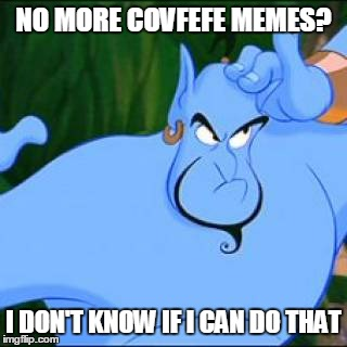 NO MORE COVFEFE MEMES? I DON'T KNOW IF I CAN DO THAT | made w/ Imgflip meme maker