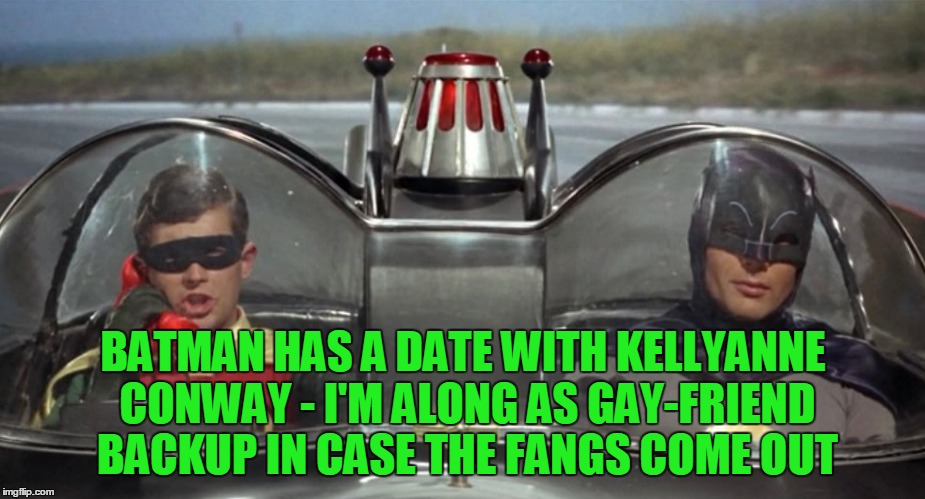 BATMAN HAS A DATE WITH KELLYANNE CONWAY - I'M ALONG AS GAY-FRIEND BACKUP IN CASE THE FANGS COME OUT | made w/ Imgflip meme maker