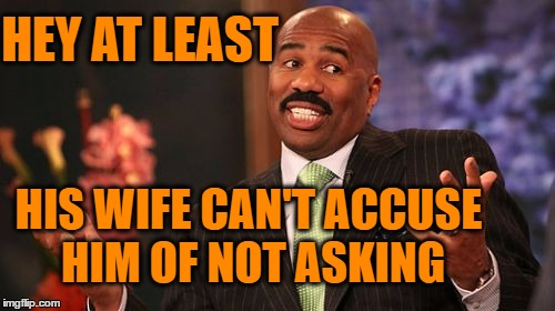 Steve Harvey Meme | HEY AT LEAST HIS WIFE CAN'T ACCUSE HIM OF NOT ASKING | image tagged in memes,steve harvey | made w/ Imgflip meme maker