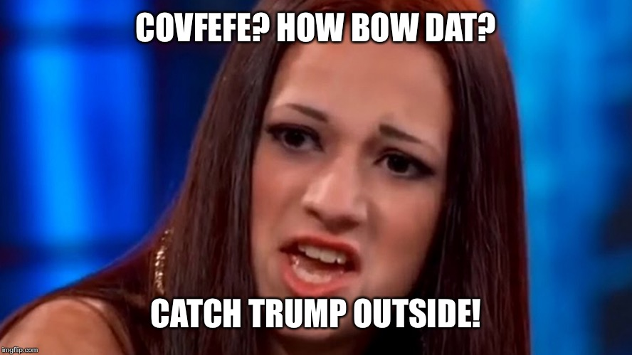 COVFEFE? HOW BOW DAT? CATCH TRUMP OUTSIDE! | made w/ Imgflip meme maker