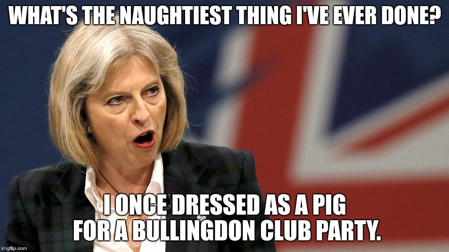 WHAT'S THE NAUGHTIEST THING I'VE EVER DONE? I ONCE DRESSED AS A PIG FOR A BULLINGDON CLUB PARTY. | image tagged in theresa may | made w/ Imgflip meme maker