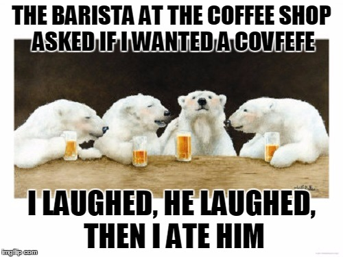 never make a lame joke with an un-caffeinated polar bear | THE BARISTA AT THE COFFEE SHOP ASKED IF I WANTED A COVFEFE I LAUGHED, HE LAUGHED, THEN I ATE HIM | image tagged in polar bears drinking beer,covfefe week,covfefe,memes,beer,polar bears | made w/ Imgflip meme maker