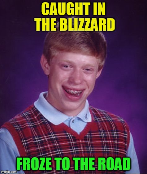 Bad Luck Brian Meme | CAUGHT IN THE BLIZZARD FROZE TO THE ROAD | image tagged in memes,bad luck brian | made w/ Imgflip meme maker