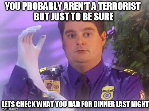 TSA Douche | YOU PROBABLY AREN'T A TERRORIST BUT JUST TO BE SURE LETS CHECK WHAT YOU HAD FOR DINNER LAST NIGHT | image tagged in memes,tsa douche | made w/ Imgflip meme maker