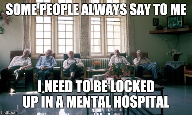 Long Stay Mental Health Institution | SOME PEOPLE ALWAYS SAY TO ME I NEED TO BE LOCKED UP IN A MENTAL HOSPITAL | image tagged in long stay mental health institution | made w/ Imgflip meme maker