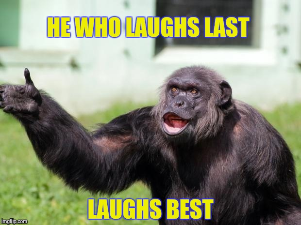 Gorilla your dreams | HE WHO LAUGHS LAST LAUGHS BEST | image tagged in gorilla your dreams | made w/ Imgflip meme maker