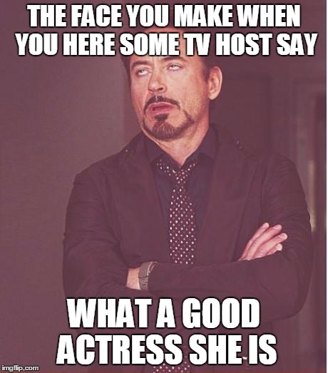 Face You Make Robert Downey Jr Meme | THE FACE YOU MAKE WHEN YOU HERE SOME TV HOST SAY WHAT A GOOD ACTRESS SHE IS | image tagged in memes,face you make robert downey jr | made w/ Imgflip meme maker