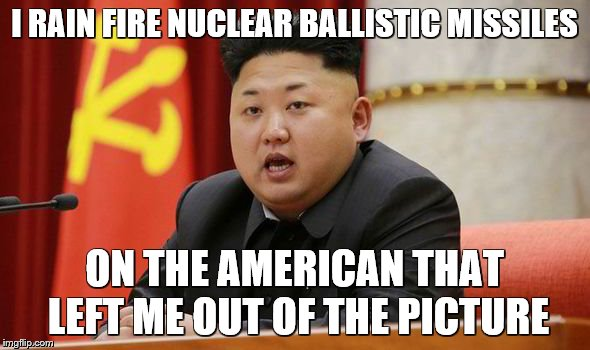 Kim Jong Un | I RAIN FIRE NUCLEAR BALLISTIC MISSILES ON THE AMERICAN THAT LEFT ME OUT OF THE PICTURE | image tagged in kim jong un | made w/ Imgflip meme maker