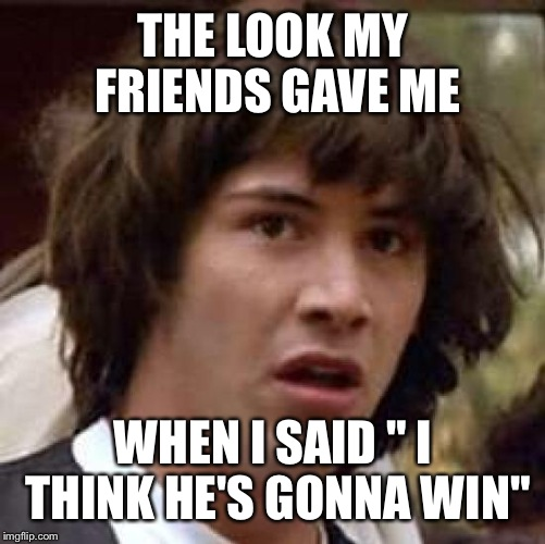 "Conspiracy Keanu Meme | THE LOOK MY FRIENDS GAVE ME WHEN I SAID "" I THINK HE'S GONNA WIN"" 