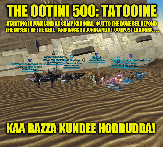 The Ootini 500: Tatooine | THE OOTINI 500: TATOOINE KAA BAZZA KUNDEE HODRUDDA! STARTING IN JUNDLAND AT CAMP KARNORI ,  OUT TO THE DUNE SEA BEYOND THE DESERT OF THE REA | image tagged in ootini,tatooine,huttese,star wars,the old republic,swtor | made w/ Imgflip meme maker