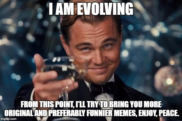 And thanks to everybody who upvote my memes too! | I AM EVOLVING FROM THIS POINT, I'LL TRY TO BRING YOU MORE ORIGINAL AND PREFERABLY FUNNIER MEMES, ENJOY, PEACE. | image tagged in memes,leonardo dicaprio cheers | made w/ Imgflip meme maker