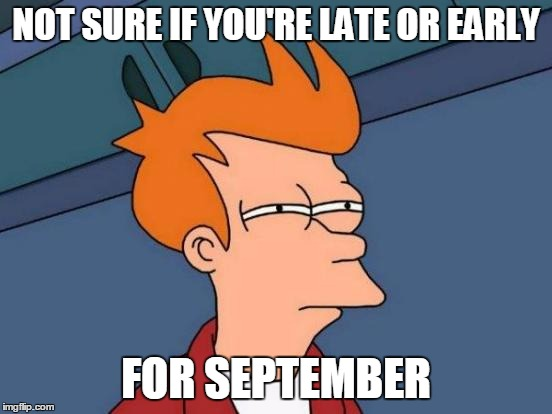 Futurama Fry Meme | NOT SURE IF YOU'RE LATE OR EARLY FOR SEPTEMBER | image tagged in memes,futurama fry | made w/ Imgflip meme maker