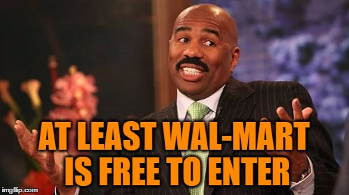 Steve Harvey Meme | AT LEAST WAL-MART IS FREE TO ENTER | image tagged in memes,steve harvey | made w/ Imgflip meme maker