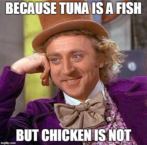 Creepy Condescending Wonka Meme | BECAUSE TUNA IS A FISH BUT CHICKEN IS NOT | image tagged in memes,creepy condescending wonka | made w/ Imgflip meme maker