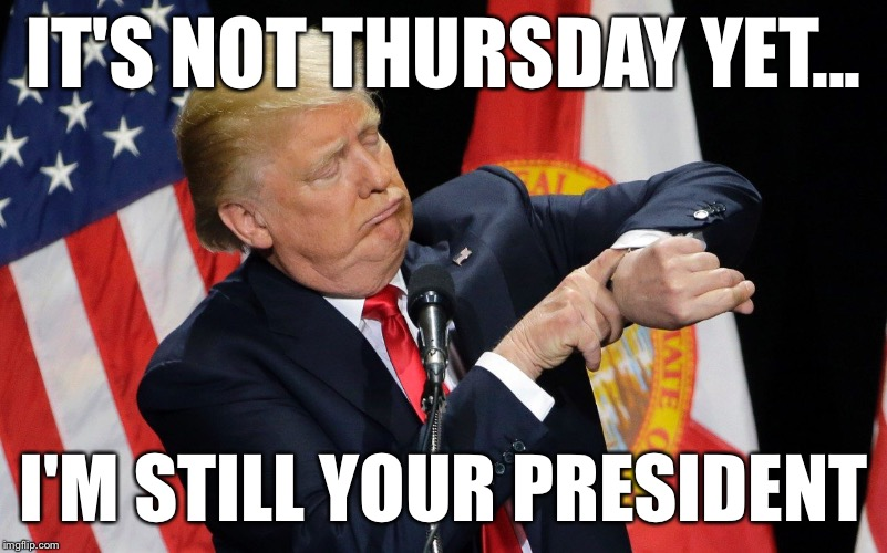 Countdown to zero | IT'S NOT THURSDAY YET... I'M STILL YOUR PRESIDENT | image tagged in memes,donald trump,james comey | made w/ Imgflip meme maker