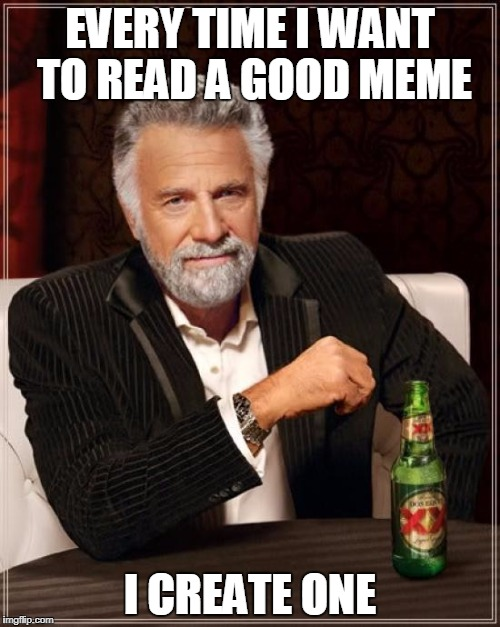 The Most Interesting Man In The World Meme | EVERY TIME I WANT TO READ A GOOD MEME I CREATE ONE | image tagged in memes,the most interesting man in the world | made w/ Imgflip meme maker