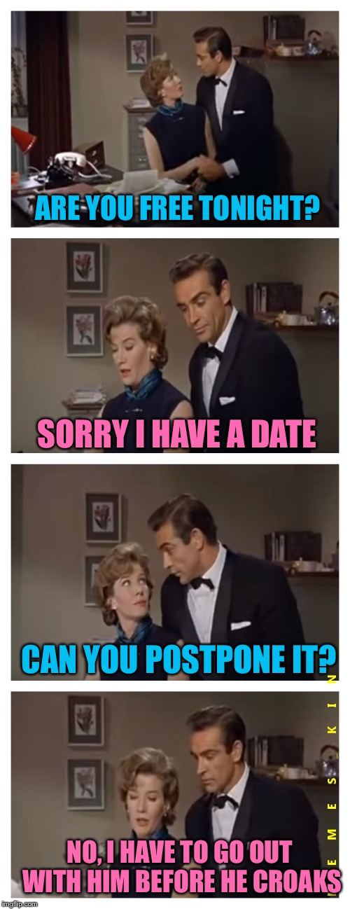 ARE YOU FREE TONIGHT? SORRY I HAVE A DATE CAN YOU POSTPONE IT? NO, I HAVE TO GO OUT WITH HIM BEFORE HE CROAKS | image tagged in moneypenny,memes | made w/ Imgflip meme maker