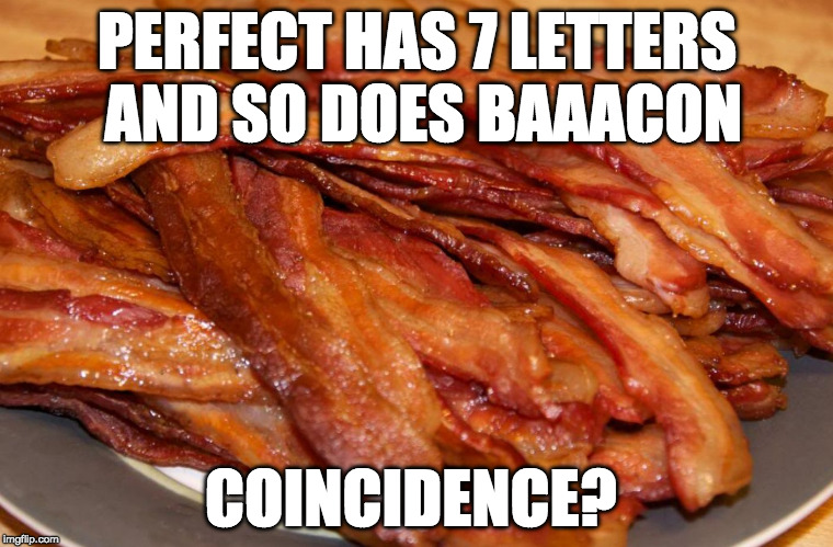 I think not. | PERFECT HAS 7 LETTERS AND SO DOES BAAACON COINCIDENCE? | image tagged in plate of bacon,coincidence,perfect | made w/ Imgflip meme maker