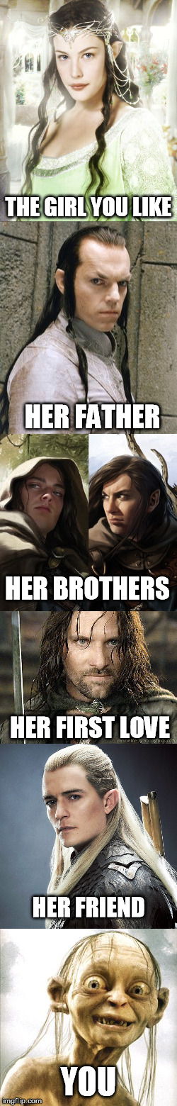 fall in love | THE GIRL YOU LIKE YOU HER FATHER HER FRIEND HER FIRST LOVE HER BROTHERS | image tagged in lotr | made w/ Imgflip meme maker