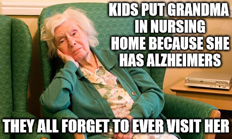 She may not remember you, so it's up to you to remember her, no matter how painful | KIDS PUT GRANDMA IN NURSING HOME BECAUSE SHE HAS ALZHEIMERS THEY ALL FORGET TO EVER VISIT HER | image tagged in alzheimers,nursing home,family,memes | made w/ Imgflip meme maker