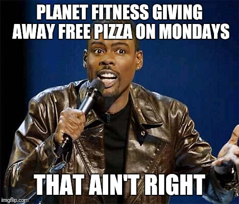 Chris Rock | PLANET FITNESS GIVING AWAY FREE PIZZA ON MONDAYS THAT AIN'T RIGHT | image tagged in chris rock | made w/ Imgflip meme maker