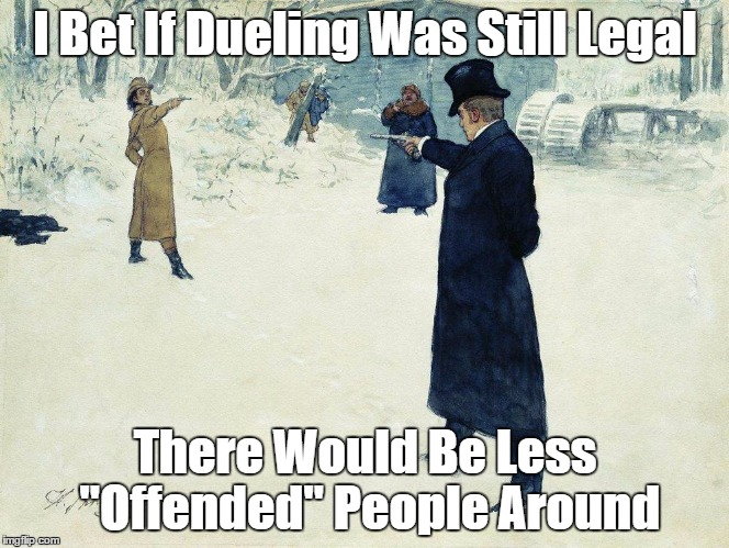 "So I Hear You Got Offended By My Meme... | I Bet If Dueling Was Still Legal There Would Be Less ""Offended"" People Around 