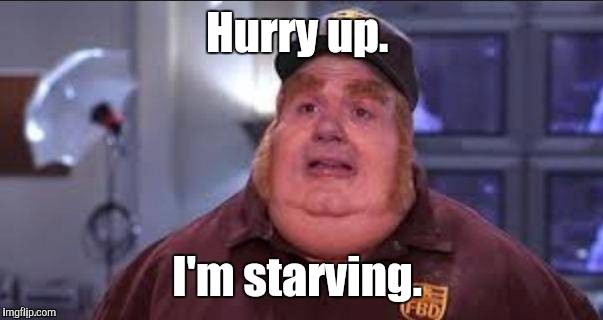 Fat | Hurry up. I'm starving. | image tagged in fat | made w/ Imgflip meme maker