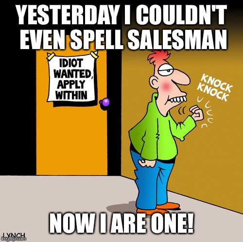 Idiot salesman.  | YESTERDAY I COULDN'T EVEN SPELL SALESMAN NOW I ARE ONE! | image tagged in used car salesman,idiot,stupid,salesman,telesales,sales | made w/ Imgflip meme maker