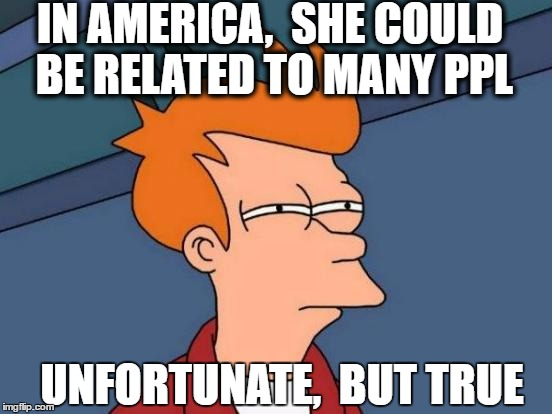Futurama Fry Meme | IN AMERICA,  SHE COULD BE RELATED TO MANY PPL UNFORTUNATE,  BUT TRUE | image tagged in memes,futurama fry | made w/ Imgflip meme maker