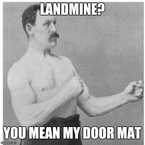 Overly Manly Man Meme | LANDMINE? YOU MEAN MY DOOR MAT | image tagged in memes,overly manly man | made w/ Imgflip meme maker