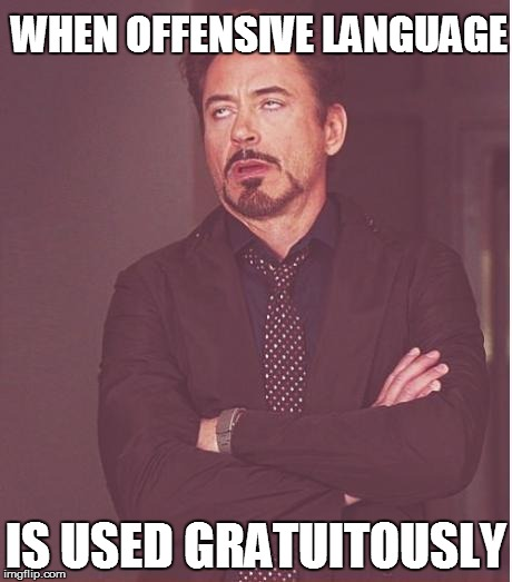 Face You Make Robert Downey Jr Meme | WHEN OFFENSIVE LANGUAGE IS USED GRATUITOUSLY | image tagged in memes,face you make robert downey jr | made w/ Imgflip meme maker