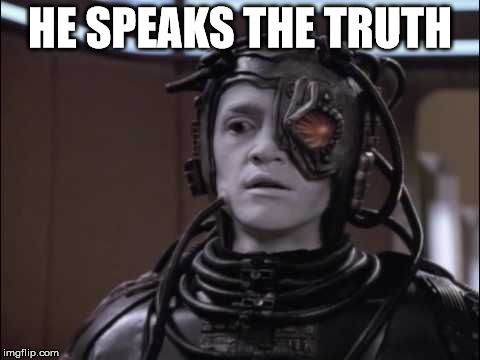 Hugh the Borg | HE SPEAKS THE TRUTH | image tagged in hugh the borg | made w/ Imgflip meme maker