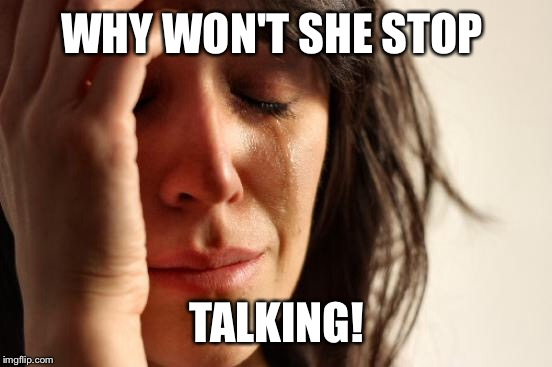 First World Problems Meme | WHY WON'T SHE STOP TALKING! | image tagged in memes,first world problems | made w/ Imgflip meme maker