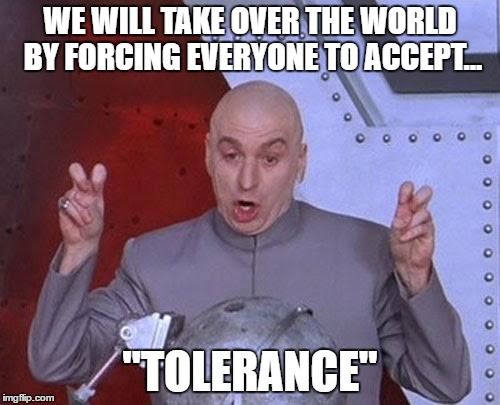 "Dr Evil Laser Meme | WE WILL TAKE OVER THE WORLD BY FORCING EVERYONE TO ACCEPT... ""TOLERANCE"" 