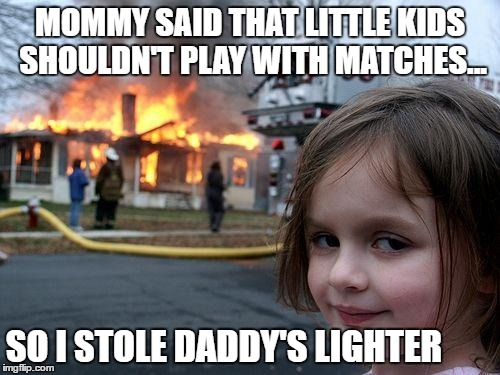 Disaster Girl Meme | MOMMY SAID THAT LITTLE KIDS SHOULDN'T PLAY WITH MATCHES... SO I STOLE DADDY'S LIGHTER | image tagged in memes,disaster girl | made w/ Imgflip meme maker