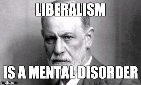 LIBERALISM IS A MENTAL DISORDER | made w/ Imgflip meme maker