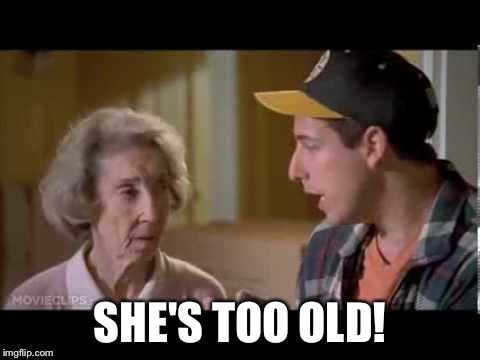 SHE'S TOO OLD! | made w/ Imgflip meme maker