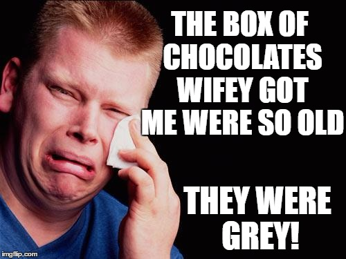 cry | THE BOX OF CHOCOLATES WIFEY GOT ME WERE SO OLD THEY WERE GREY! | image tagged in cry | made w/ Imgflip meme maker