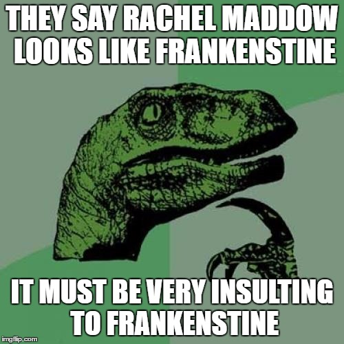 Philosoraptor Meme | THEY SAY RACHEL MADDOW LOOKS LIKE FRANKENSTINE IT MUST BE VERY INSULTING TO FRANKENSTINE | image tagged in memes,philosoraptor | made w/ Imgflip meme maker