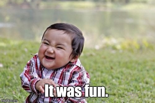 Evil Toddler Meme | It was fun. | image tagged in memes,evil toddler | made w/ Imgflip meme maker