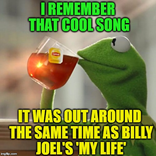 But Thats None Of My Business Meme | I REMEMBER THAT COOL SONG IT WAS OUT AROUND THE SAME TIME AS BILLY JOEL'S 'MY LIFE' | image tagged in memes,but thats none of my business,kermit the frog | made w/ Imgflip meme maker