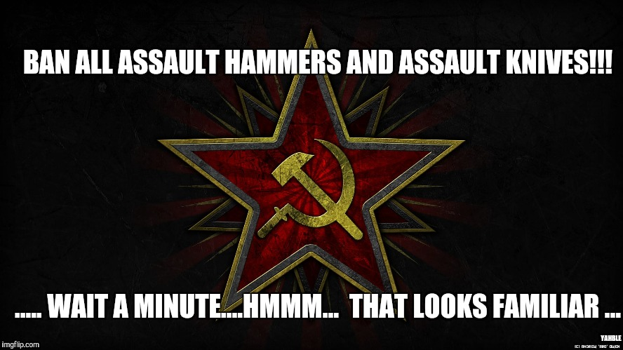 BAN ALL ASSAULT HAMMERS AND ASSAULT KNIVES!!! ..... WAIT A MINUTE....HMMM...  THAT LOOKS FAMILIAR ... YAHBLE | image tagged in hammer and sickle | made w/ Imgflip meme maker