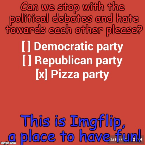 Forget your differences with one another, and go make some funny-ass memes! |  Can we stop with the political debates and hate towards each other please? This is Imgflip, a place to have fun! | image tagged in pizza party,imgflip unite | made w/ Imgflip meme maker