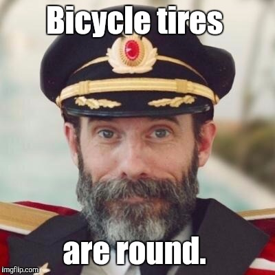 1jdo5i.jpg | Bicycle tires are round. | image tagged in 1jdo5ijpg | made w/ Imgflip meme maker