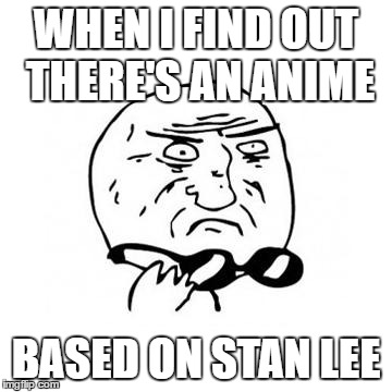 Umm, how should I feel about this? | WHEN I FIND OUT THERE'S AN ANIME BASED ON STAN LEE | image tagged in mother of god caption free,anime,stan lee,and a bear with a i made this joke already | made w/ Imgflip meme maker