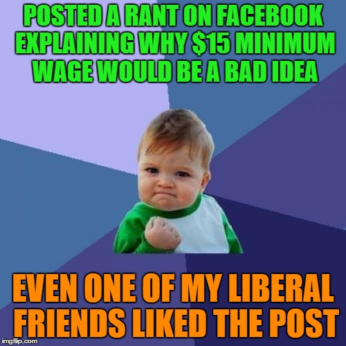 That's just something I never thought I'd see, especially considering who it was. | POSTED A RANT ON FACEBOOK EXPLAINING WHY $15 MINIMUM WAGE WOULD BE A BAD IDEA EVEN ONE OF MY LIBERAL FRIENDS LIKED THE POST | image tagged in memes,success kid | made w/ Imgflip meme maker